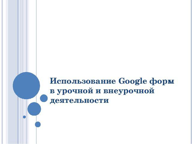 Использование Google форм в урочной и внеурочной деятельности
