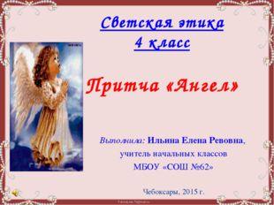 Светская этика 4 класс  Притча «Ангел» Выполнила: Ильина Елена Ревовна,  уч