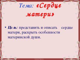 Тема: «Сердце матери» Цель: представить и описать    сердце матери, раскрыть