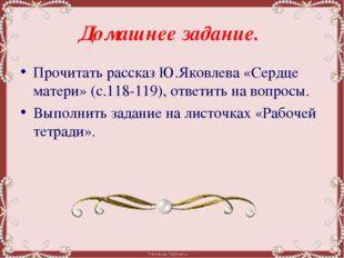 Домашнее задание.  Прочитать рассказ Ю.Яковлева «Сердце матери» (с.118-119),