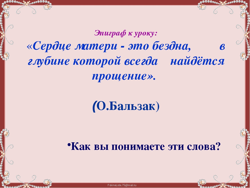 Эпиграф к уроку: «Сердце матери - это бездна,         в глубине которой всегд...