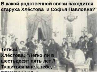 В какой родственной связи находится старуха Хлёстова и Софья Павловна? Тёткой