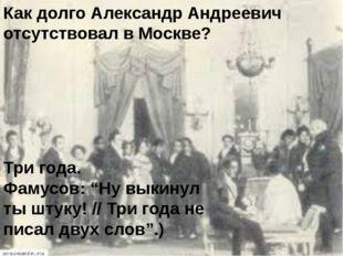 """Как долго Александр Андреевич отсутствовал в Москве? Три года. Фамусов: """"Ну в"""