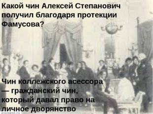 Какой чин Алексей Степанович получил благодаря протекции Фамусова? Чин коллеж