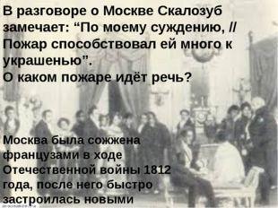 """В разговоре о Москве Скалозуб замечает: """"По моему суждению, // Пожар способст"""