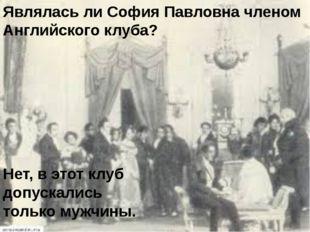 Являлась ли София Павловна членом Английского клуба? Нет, в этот клуб допуска