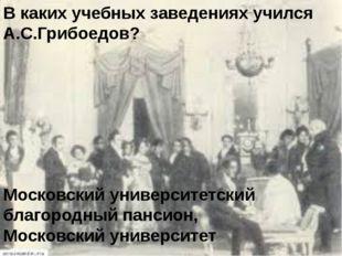 В каких учебных заведениях учился А.С.Грибоедов? Московский университетский б