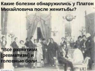 """Какие болезни обнаружились у Платон Михайловича после женитьбы? """"Всё рюматизм"""
