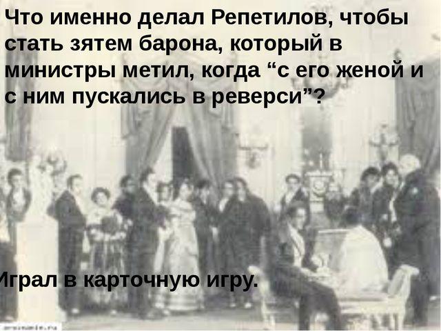 Что именно делал Репетилов, чтобы стать зятем барона, который в министры мети...