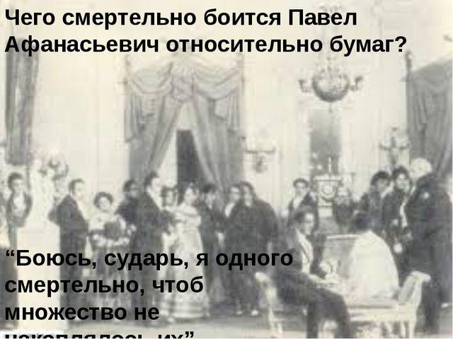 """Чего смертельно боится Павел Афанасьевич относительно бумаг? """"Боюсь, сударь,..."""