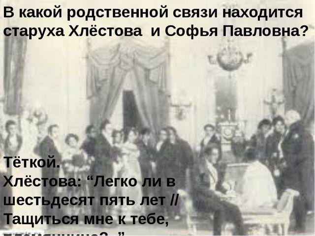 В какой родственной связи находится старуха Хлёстова и Софья Павловна? Тёткой...