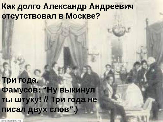 """Как долго Александр Андреевич отсутствовал в Москве? Три года. Фамусов: """"Ну в..."""