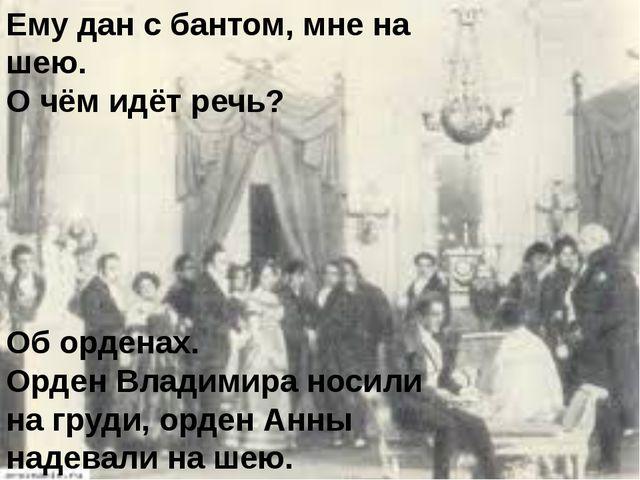 Ему дан с бантом, мне на шею. О чём идёт речь? Об орденах. Орден Владимира но...