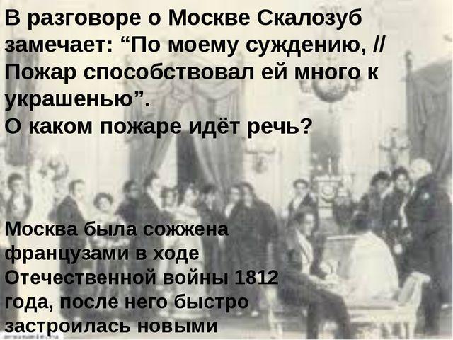 """В разговоре о Москве Скалозуб замечает: """"По моему суждению, // Пожар способст..."""