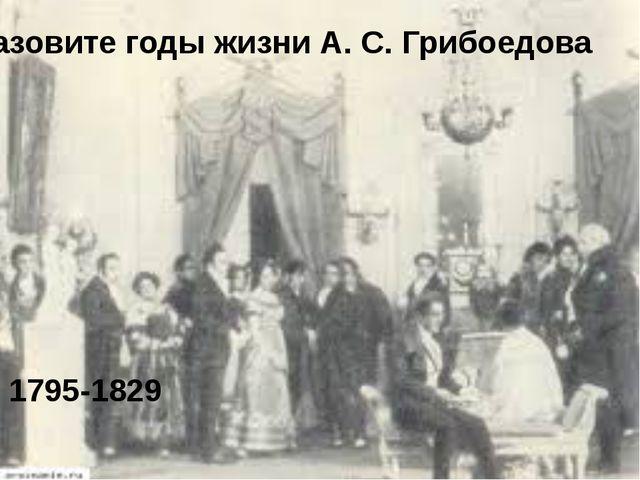 Назовите годы жизни А. С. Грибоедова 1795-1829