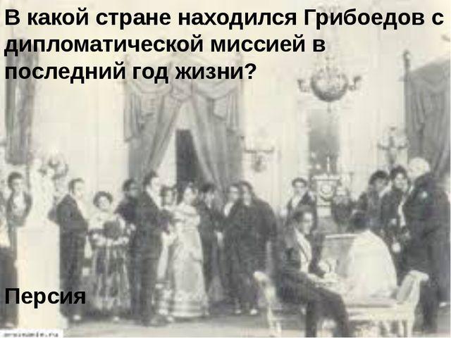 В какой стране находился Грибоедов с дипломатической миссией в последний год...