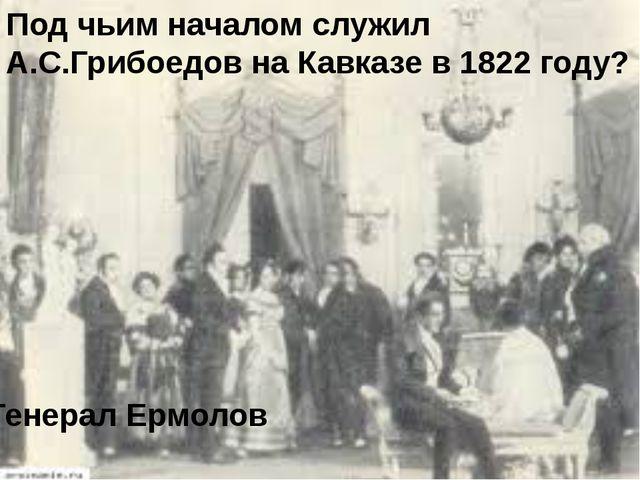 Под чьим началом служил А.С.Грибоедов на Кавказе в 1822 году? Генерал Ермолов