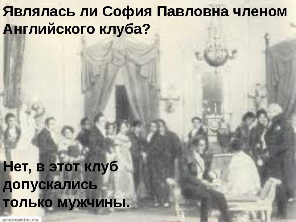Являлась ли София Павловна членом Английского клуба? Нет, в этот клуб допуска...