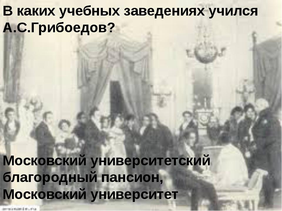В каких учебных заведениях учился А.С.Грибоедов? Московский университетский б...