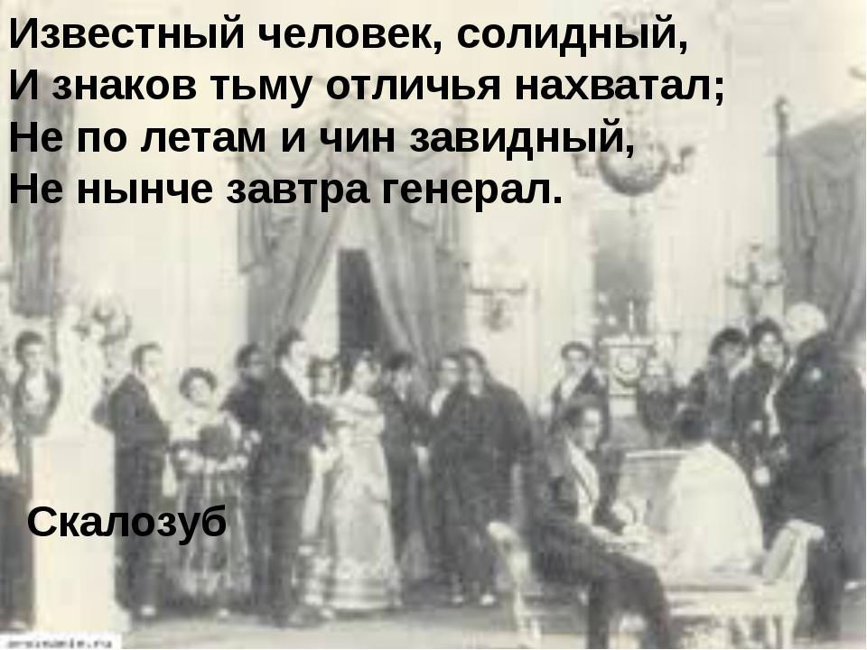 Известный человек, солидный, И знаков тьму отличья нахватал; Не по летам и чи...
