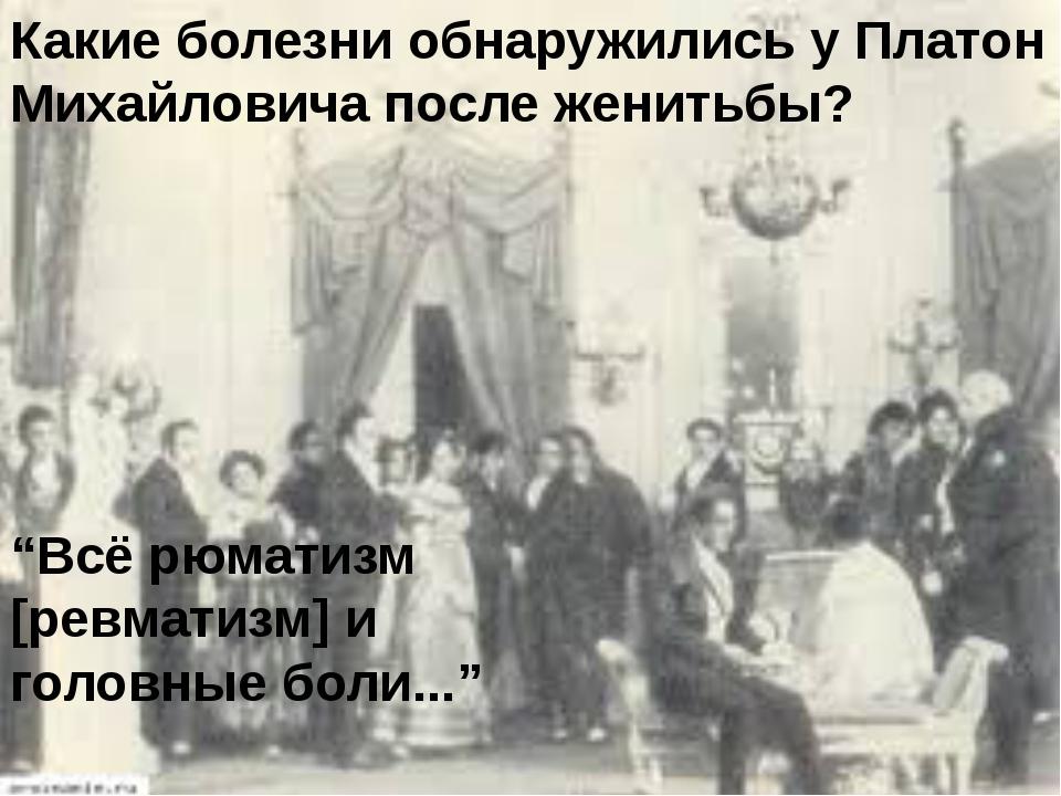 """Какие болезни обнаружились у Платон Михайловича после женитьбы? """"Всё рюматизм..."""