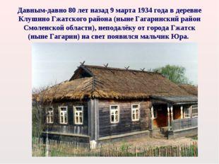 Давным-давно 80 лет назад 9 марта 1934 года в деревне Клушино Гжатского район