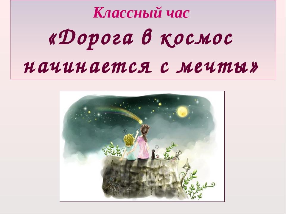 Классный час «Дорога в космос начинается с мечты»