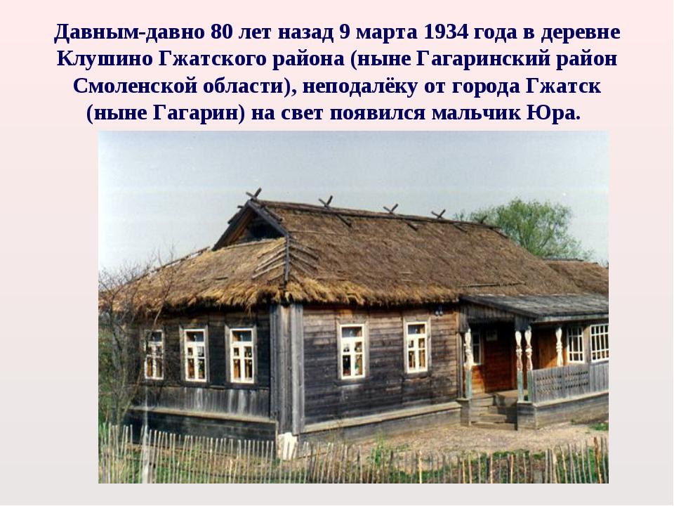 Давным-давно 80 лет назад 9 марта 1934 года в деревне Клушино Гжатского район...