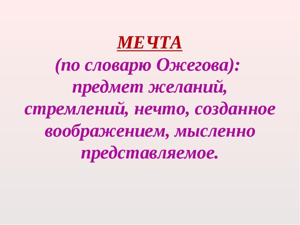 МЕЧТА (по словарю Ожегова): предмет желаний, стремлений, нечто, созданное воо...