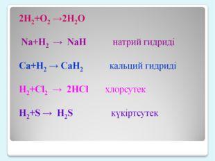 2H2+O2 →2H2O Na+H2 → NaH натрий гидриді Ca+H2 → CaH2 кал