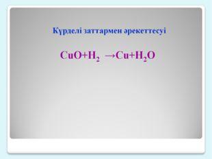 Күрделі заттармен әрекеттесуі CuO+H2 →Cu+H2O