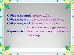 Сабақтың типі: Аралас сабақ Сабақтың түрі: Саяхат, сайыс, жүйелеу Сабақты