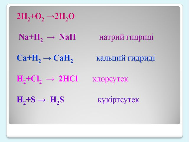 2H2+O2 →2H2O Na+H2 → NaH натрий гидриді Ca+H2 → CaH2 кал...