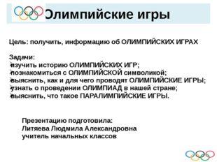 Олимпийские игры Цель: получить, информацию об ОЛИМПИЙСКИХ ИГРАХ Задачи: изу