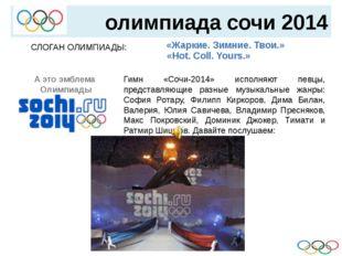 олимпиада сочи 2014 СЛОГАН ОЛИМПИАДЫ:   «Жаркие. Зимние. Твои.» «Hot. Col