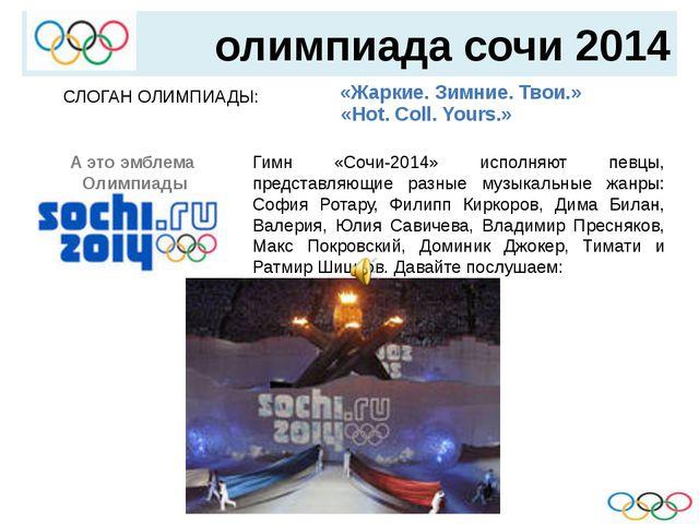 олимпиада сочи 2014 СЛОГАН ОЛИМПИАДЫ:   «Жаркие. Зимние. Твои.» «Hot. Col...