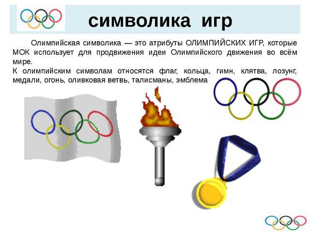символика игр  Олимпийская символика — это атрибуты ОЛИМПИЙСКИХ ИГР, которы...