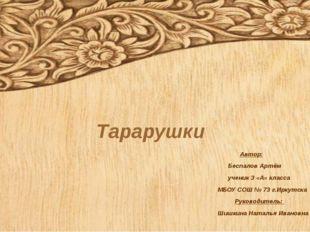 Тарарушки Автор: Беспалов Артём ученик 3 «А» класса МБОУ СОШ № 73 г.Иркутска