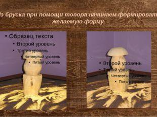 Из бруска при помощи топора начинаем формировать желаемую форму.