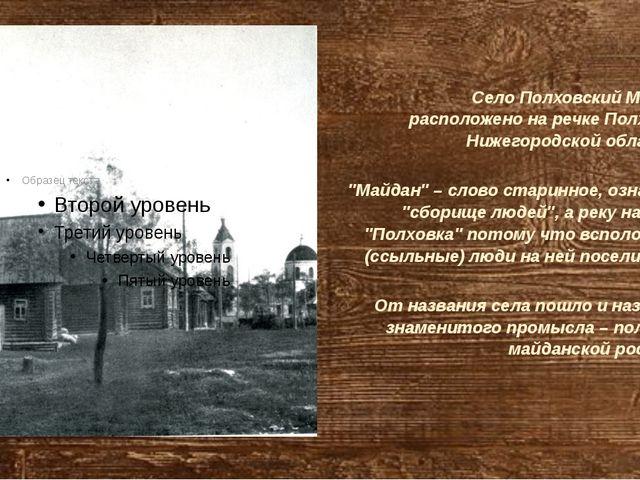 Село Полховский Майдан расположено на речке Полховка Нижегородской области....
