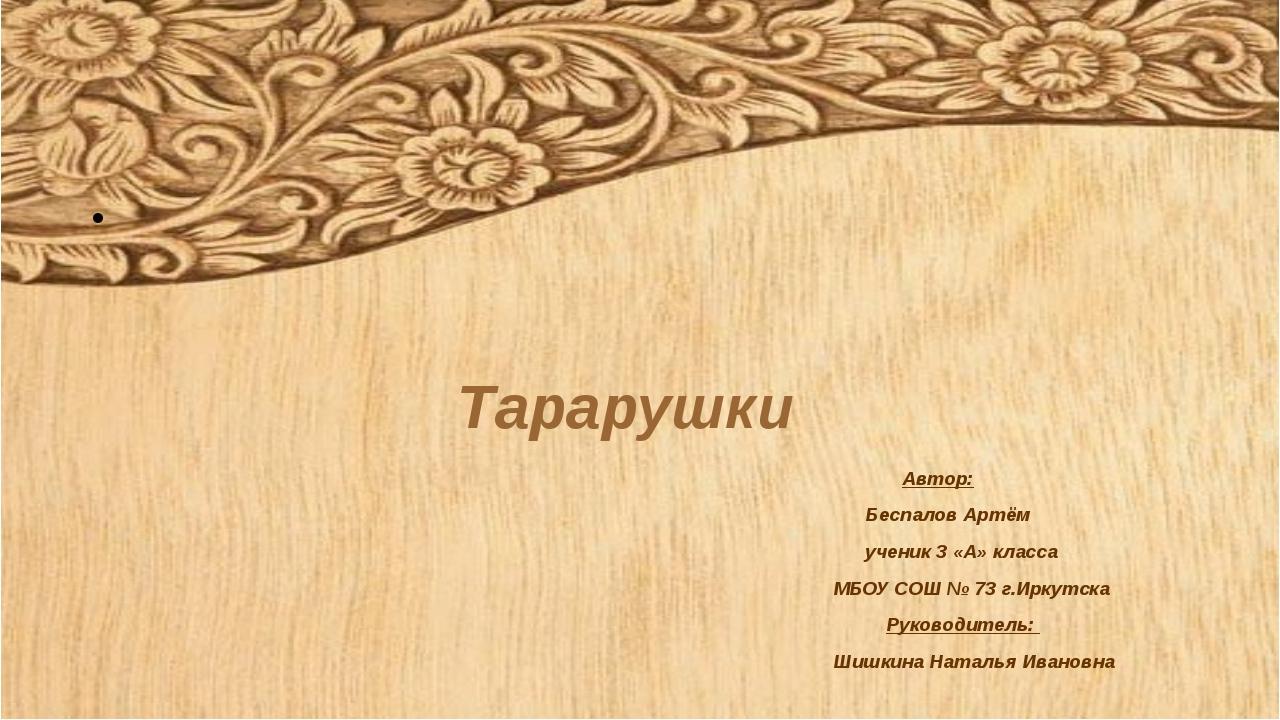 Тарарушки Автор: Беспалов Артём ученик 3 «А» класса МБОУ СОШ № 73 г.Иркутска...