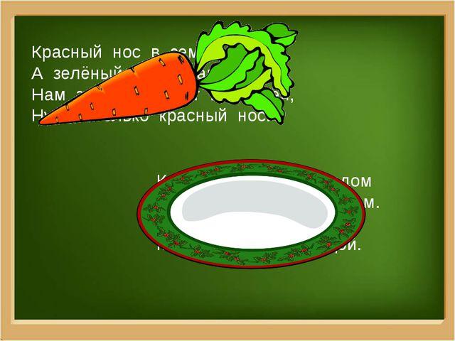 Красный нос в землю врос, А зелёный хвост наружи. Нам зелёный хвост не нужен,...