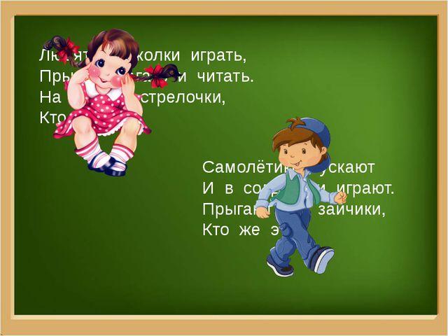 Любят в куколки играть, Прыгать, бегать и читать. На юбочке стрелочки, Кто же...