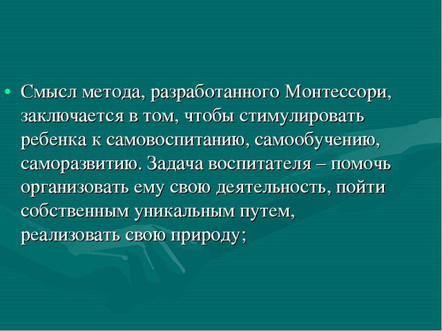 Смысл метода, разработанного Монтессори, заключается в том, чтобы стимулирова...