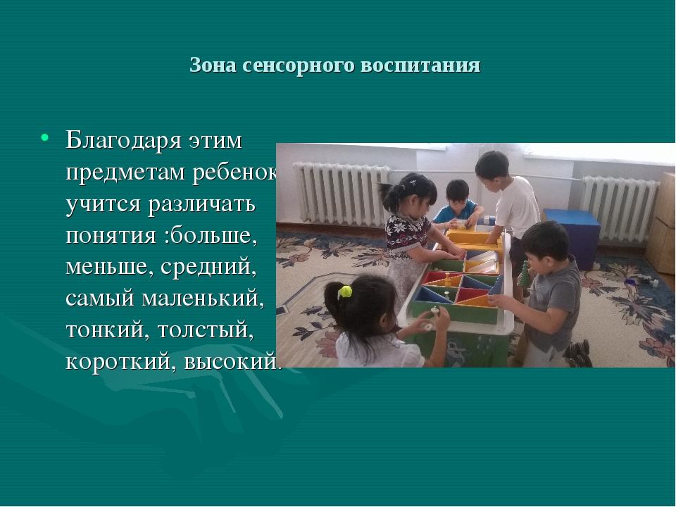 Зона сенсорного воспитания Благодаря этим предметам ребенок учится различать...