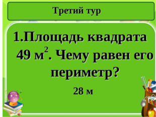 Третий тур 1.Площадь квадрата 49 м2. Чему равен его периметр? 28 м