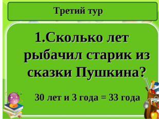 Третий тур 1.Сколько лет рыбачил старик из сказки Пушкина? 30 лет и 3 года =