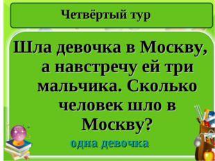 Четвёртый тур Шла девочка в Москву, а навстречу ей три мальчика. Сколько чело