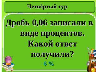 Четвёртый тур Дробь 0,06 записали в виде процентов. Какой ответ получили? 6 %