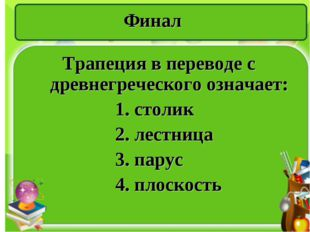 Финал Трапеция в переводе с древнегреческого означает: 1. столик 2. лестница